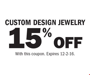 15% OFF CUSTOM DESIGN JEWELRY. With this coupon. Expires 12-2-16.
