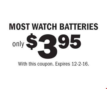 $3.95 only MOST WATCH BATTERIES. With this coupon. Expires 12-2-16.