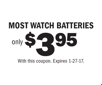 $3.95 only MOST WATCH BATTERIES. With this coupon. Expires 1-27-17.