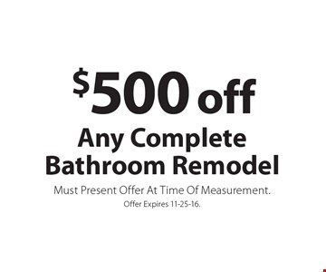 $500 off any complete bathroom remodel. Must present offer at time of measurement. Offer expires 11-25-16.