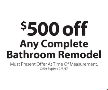 $500 off Any Complete Bathroom Remodel. Must Present Offer At Time Of Measurement. Offer Expires 2/3/17.