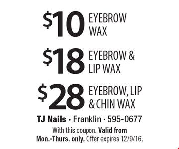 $28 Eyebrow, Lip & chin Wax. $18 Eyebrow &Lip Wax. $10 Eyebrow wax. With this coupon. Valid from Mon.-Thurs. only. Offer expires 12/9/16.