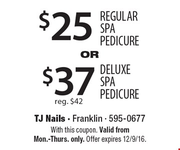 $25 Regular SPA PEDICURE OR $37 DELUXE SPA PEDICURE reg. $42. With this coupon. Valid from Mon.-Thurs. only. Offer expires 12/9/16.