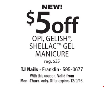 NEW! $5 off OPI, gelish, shellac gel manicure reg. $35. With this coupon. Valid from Mon.-Thurs. only. Offer expires 12/9/16.