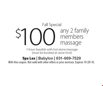 Fall Special. $100 any 2 family members massage. 1-hour Swedish with hot stone massage (must be booked at same time). With this coupon. Not valid with other offers or prior services. Expires 10-28-16.