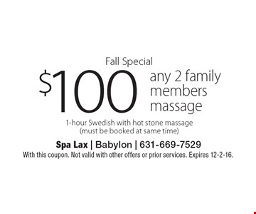 Fall Special. $100 any 2 family members massage. 1-hour Swedish with hot stone massage (must be booked at same time). With this coupon. Not valid with other offers or prior services. Expires 12-2-16.
