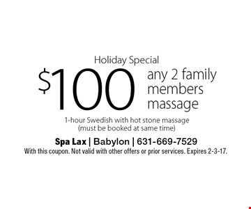 Holiday Special $100 any 2 family members massage 1-hour Swedish with hot stone massage (must be booked at same time). With this coupon. Not valid with other offers or prior services. Expires 2-3-17.