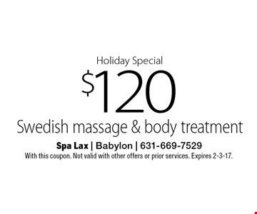 Holiday Special $120 Swedish massage & body treatment. With this coupon. Not valid with other offers or prior services. Expires 2-3-17.