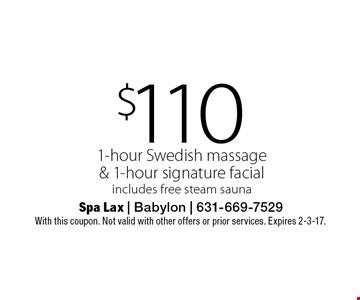 $110 1-hour Swedish massage & 1-hour signature facial includes free steam sauna. With this coupon. Not valid with other offers or prior services. Expires 2-3-17.