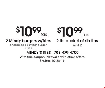 $10.99+ tax 2 Mindy burgers w/fries, cheese add 50¢ per burger limit 2 OR $10.99+ tax 2 lb. bucket of rib tips limit 2. With this coupon. Not valid with other offers. Expires 10-28-16.