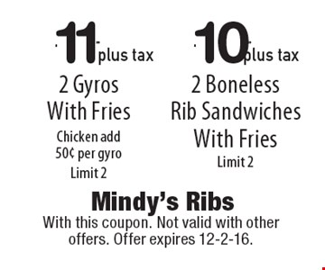 $11.99 plus tax 2 Gyros With Fries Chicken add .50 per gyro, Limit 2 OR $10.99 plus tax 2 Boneless Rib Sandwiches With Fries Limit 2. With this coupon. Not valid with other offers. Offer expires 12-2-16.