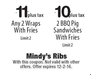 $11.99 plus tax Any 2 Wraps With Fries Limit 2 OR $10.99 plus tax 2 BBQ Pig Sandwiches With Fries Limit 2. With this coupon. Not valid with other offers. Offer expires 12-2-16.