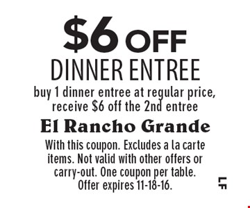 $6 off Dinner Entree buy 1 dinner entree at regular price, receive $6 off the 2nd entree. With this coupon. Excludes a la carte items. Not valid with other offers or carry-out. One coupon per table.Offer expires 11-18-16.