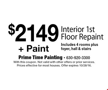 $2149 + Paint Interior 1st Floor Repaint Includes 4 rooms plus foyer, hall & stairs. With this coupon. Not valid with other offers or prior services. Prices effective for most houses. Offer expires 10/28/16.