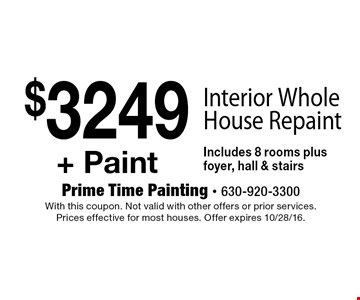 $3249+ Paint Interior Whole House Repaint Includes 8 rooms plus foyer, hall & stairs. With this coupon. Not valid with other offers or prior services. Prices effective for most houses. Offer expires 10/28/16.