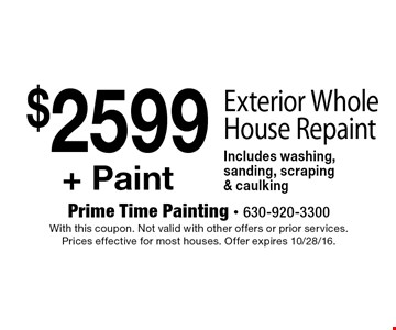 $2599+ Paint Exterior Whole House Repaint Includes washing, sanding, scraping & caulking. With this coupon. Not valid with other offers or prior services. Prices effective for most houses. Offer expires 10/28/16.