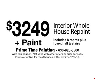 $3249 + Paint Interior Whole House Repaint Includes 8 rooms plus foyer, hall & stairs. With this coupon. Not valid with other offers or prior services. Prices effective for most houses. Offer expires 12/2/16.
