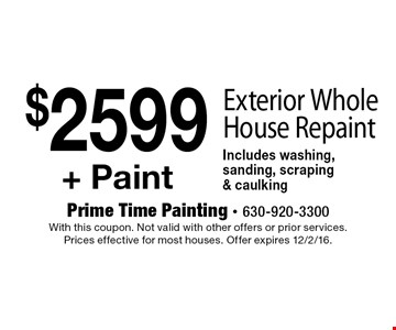 $2599 + Paint Exterior Whole House Repaint Includes washing, sanding, scraping & caulking. With this coupon. Not valid with other offers or prior services. Prices effective for most houses. Offer expires 12/2/16.