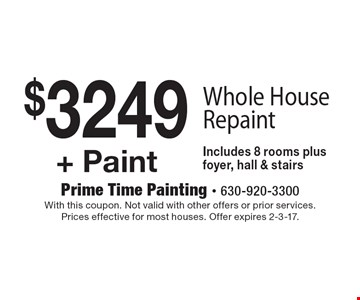 $3249 + Paint - Whole House Repaint. Includes 8 rooms plus foyer, hall & stairs. With this coupon. Not valid with other offers or prior services. Prices effective for most houses. Offer expires 2-3-17.