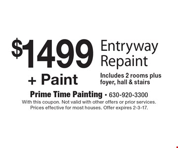 $1499 + Paint - Entryway Repaint. Includes 2 rooms plus foyer, hall & stairs. With this coupon. Not valid with other offers or prior services. Prices effective for most houses. Offer expires 2-3-17.