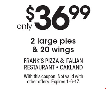 Only $36.99 for 2 large pies & 20 wings. With this coupon. Not valid with other offers. Expires 1-6-17.