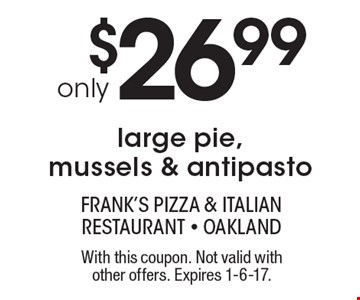 Only$26.99 for a large pie, mussels & antipasto. With this coupon. Not valid with other offers. Expires 1-6-17.