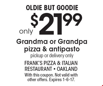 Oldie But Goodie. Only $21.99 for a Grandma or Grandpa pizza & antipasto. Pickup or delivery only. With this coupon. Not valid with other offers. Expires 1-6-17.