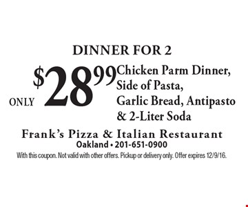 Dinner For 2 Only $28.99 Chicken Parm Dinner, Side of Pasta, Garlic Bread, Antipasto & 2-Liter Soda. With this coupon. Not valid with other offers. Pickup or delivery only. Offer expires 12/9/16.