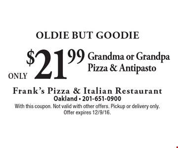 Oldie But Goodie Only $21.99 Grandma or Grandpa Pizza & Antipasto. With this coupon. Not valid with other offers. Pickup or delivery only. Offer expires 12/9/16.