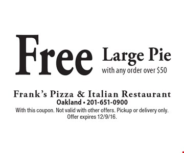 Free Large Pie with any order over $50. With this coupon. Not valid with other offers. Pickup or delivery only. Offer expires 12/9/16.