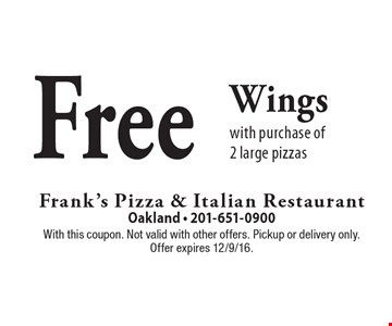 Free Wings with purchase of 2 large pizzas. With this coupon. Not valid with other offers. Pickup or delivery only. Offer expires 12/9/16.