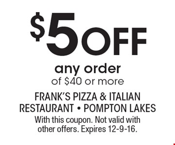 $5 OFF any order of $40 or more. With this coupon. Not valid with other offers. Expires 12-9-16.