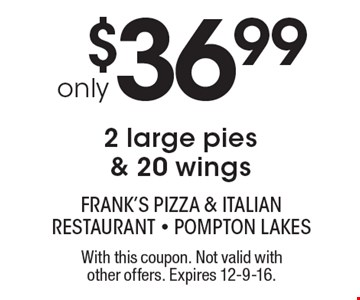only $36.99 2 large pies & 20 wings. With this coupon. Not valid with other offers. Expires 12-9-16.