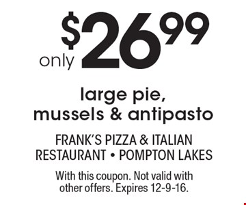 only $26.99 large pie, mussels & antipasto. With this coupon. Not valid with other offers. Expires 12-9-16.
