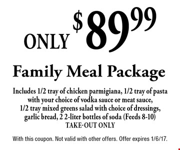 Only $89.99 Family Meal Package Includes 1/2 tray of chicken parmigiana, 1/2 tray of pasta with your choice of vodka sauce or meat sauce, 1/2 tray mixed greens salad with choice of dressings, garlic bread, 2 2-liter bottles of soda (Feeds 8-10) Take-Out Only. With this coupon. Not valid with other offers. Offer expires 1/6/17.