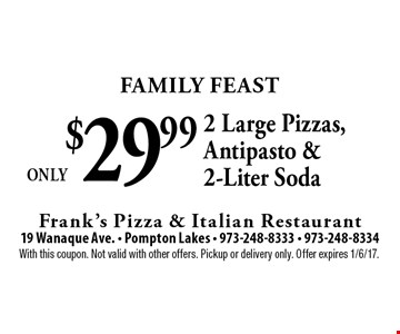 Family Feast Only $29.99 2 Large Pizzas, Antipasto & 2-Liter Soda. With this coupon. Not valid with other offers. Pickup or delivery only. Offer expires 1/6/17.