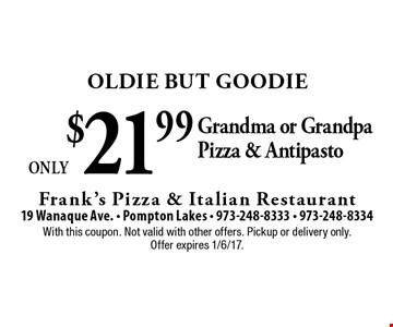 Oldie But Goodie Only $21.99 Grandma or Grandpa Pizza & Antipasto. With this coupon. Not valid with other offers. Pickup or delivery only. Offer expires 1/6/17.