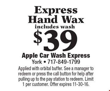 $39 Express Hand Wax includes wash. Applied with orbital buffer. See a manager to redeem or press the call button for help after pulling up to the pay station to redeem. Limit 1 per customer. Offer expires 11-30-16.