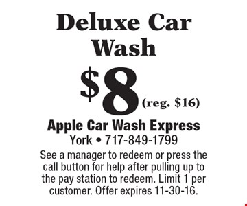 $8 Deluxe Car Wash (reg. $16). See a manager to redeem or press the call button for help after pulling up to the pay station to redeem. Limit 1 per customer. Offer expires 11-30-16.