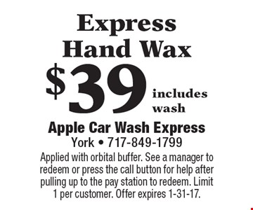 $39 Express Hand Wax includes wash. Applied with orbital buffer. See a manager to redeem or press the call button for help after pulling up to the pay station to redeem. Limit 1 per customer. Offer expires 1-31-17.