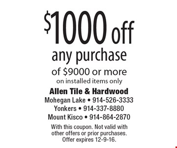 $1000 off any purchase of $9000 or more on installed items only. With this coupon. Not valid with other offers or prior purchases. Offer expires 12-9-16.