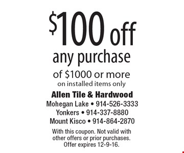 $100 off any purchase of $1000 or more on installed items only. With this coupon. Not valid with other offers or prior purchases. Offer expires 12-9-16.
