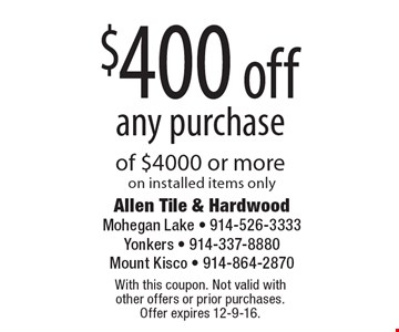$400 off any purchase of $4000 or more on installed items only. With this coupon. Not valid with other offers or prior purchases. Offer expires 12-9-16.