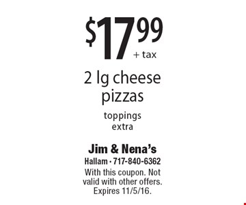 $17.99+ tax, 2 lg cheese pizzas toppings extra. With this coupon. Not valid with other offers. Expires 11/5/16.