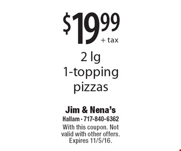 $19.99+ tax, 2 lg 1-topping pizzas. With this coupon. Not valid with other offers. Expires 11/5/16.