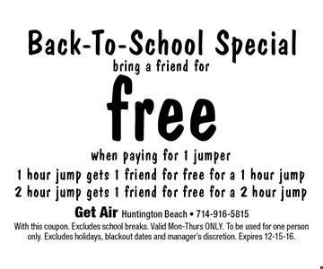 Free back-to-school special when paying for 1 jumper. 1 hour jump gets 1 friend for free for a 1 hour jump. 2 hour jump gets 1 friend for free for a 2 hour jump. With this coupon. Excludes school breaks. Valid Mon-Thurs only. To be used for one person only. Excludes holidays, blackout dates and manager's discretion. Expires 12-15-16.