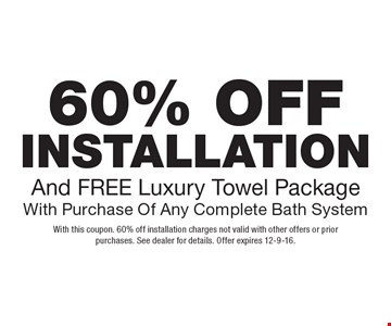 60% off installation and free Luxury Towel Package with purchase of any complete bath system. With this coupon. 60% off installation charges not valid with other offers or prior purchases. See dealer for details. Offer expires 12-9-16.