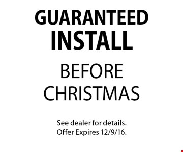 GUARANTEED INSTALL BEFORE CHRISTMAS. See dealer for details.Offer Expires 12/9/16.
