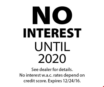 NO INTEREST UNTIL 2020. See dealer for details. No interest w.a.c. rates depend on credit score. Expires 12/24/16.