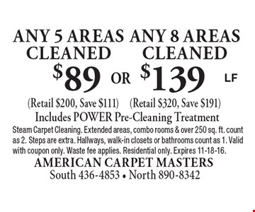 $89 Any 5 Areas cleaned (Retail $200, Save $111) or $139 Any 8 Areas cleaned (Retail $320, Save $191). Includes POWER Pre-Cleaning Treatment. Steam Carpet Cleaning. Extended areas, combo rooms & over 250 sq. ft. count as 2. Steps are extra. Hallways, walk-in closets or bathrooms count as 1. Valid with coupon only. Waste fee applies. Residential only. Expires 11-18-16.